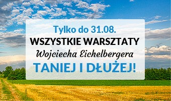 Tylko do 31.08. wszystkie Warsztaty Wojciecha Eichelbergera TANIEJ I DŁUŻEJ!